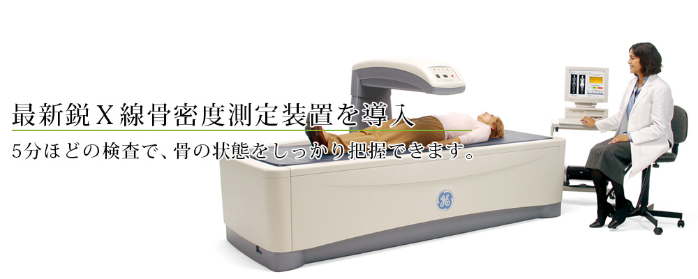 最新鋭X線骨密度測定装置を導入 5分ほどの検査で、骨の状態をしっかり把握できます。